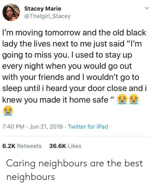 "neighbours: Stacey Marie  @Thatgirl_Stacey  I'm moving tomorrow and the old black  lady the lives next to me just said ""I'm  going to miss you. I used to stay up  every night when you would go out  with your friends and I wouldn't go to  sleep until i heard your door close and i  knew you made it home safe ""  7:40 PM Jun 21, 2019 Twitter for iPad  6.2K Retweets  36.6K Likes Caring neighbours are the best neighbours"