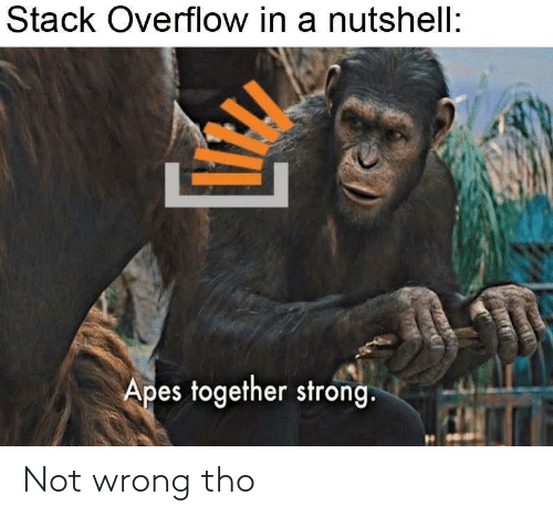 Strong, Stack, and Stack Overflow: Stack Overflow in a nutshell:  Apes together strong. Not wrong tho