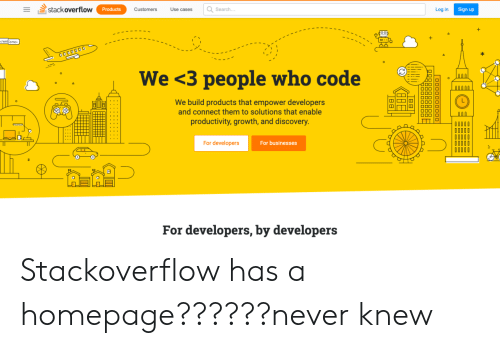 sign up: stack overflow  Search..  Log in  Products  Customers  Use cases  Sign up  1-ו  /welcome  O000000  We <3 people who code  N0000  We build products that empower developers  and connect them to solutions that enable  OOC  productivity, growth, and discovery.  For developers  For businesses  For developers, by developers Stackoverflow has a homepage??????never knew