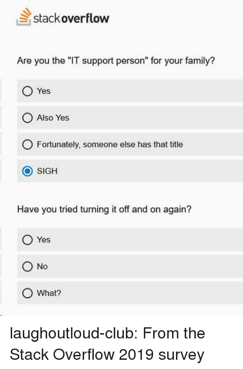 "Club, Family, and Tumblr: stackoverflow  Are you the ""IT support person"" for your family?  Yes  O Also Yes  O Fortunately, someone else has that title  O SIGH  Have you tried turning it off and on again?  O Yes  O No  O What? laughoutloud-club:  From the Stack Overflow 2019 survey"