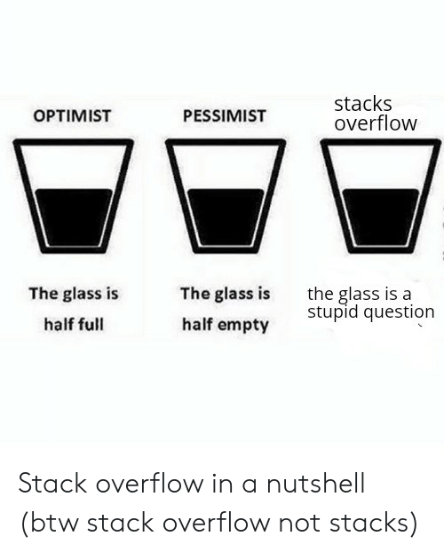 Glass, Stack, and Stack Overflow: stacks  overflow  OPTIMIST  PESSIMIST  The glass is  half empty  the glass is a  stupid question  The glass is  half full Stack overflow in a nutshell (btw stack overflow not stacks)