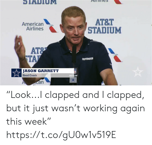 "coach: STADTIOM  АT&T  STADIUM  American  Airlines  AT&  TAF  COWBOYS  JASON GARRETT  Head Coach  PUFLN  an ""Look...I clapped and I clapped, but it just wasn't working again this week"" https://t.co/gU0w1v519E"