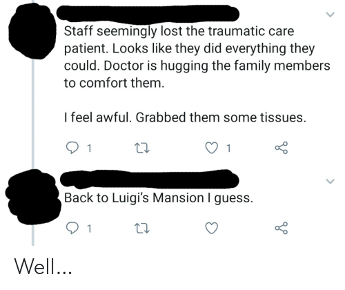 Mansion: Staff seemingly lost the traumatic care  patient. Looks like they did everything they  could. Doctor is hugging the family members  to comfort them.  I feel awful. Grabbed them some tissues.  1  Back to Luigi's Mansion I guess.  1 Well…