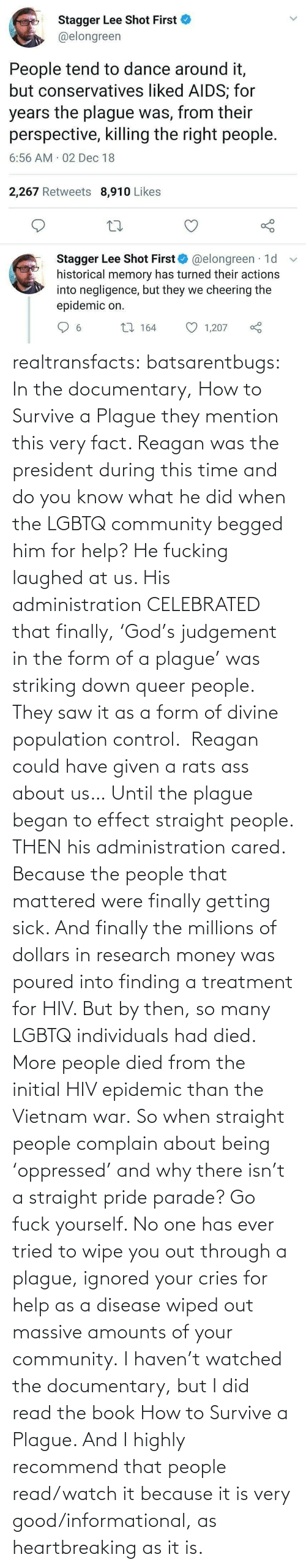But I: Stagger Lee Shot First  @elongreen  People tend to dance around it,  but conservatives liked AIDS; for  years the plague was, from their  perspective, killing the right people.  6:56 AM 02 Dec 18  2,267 Retweets 8,910 Likes  Stagger Lee Shot First O @elongreen · 1d  historical memory has turned their actions  into negligence, but they we cheering the  epidemic on.  27 164  1,207  6. realtransfacts:  batsarentbugs:  In the documentary, How to Survive a Plague they mention this very fact. Reagan was the president during this time and do you know what he did when the LGBTQ community begged him for help? He fucking laughed at us. His administration CELEBRATED that finally, 'God's judgement in the form of a plague' was striking down queer people.  They saw it as a form of divine population control.  Reagan could have given a rats ass about us… Until the plague began to effect straight people. THEN his administration cared. Because the people that mattered were finally getting sick. And finally the millions of dollars in research money was poured into finding a treatment for HIV. But by then, so many LGBTQ individuals had died.  More people died from the initial HIV epidemic than the Vietnam war. So when straight people complain about being 'oppressed' and why there isn't a straight pride parade? Go fuck yourself. No one has ever tried to wipe you out through a plague, ignored your cries for help as a disease wiped out massive amounts of your community.  I haven't watched the documentary, but I did read the book  How to Survive a Plague. And I highly recommend that people read/watch it because it is very good/informational, as heartbreaking as it is.