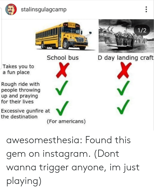 d-day: stalinsgulagcamp  1/2  School bus  D day landing craft  Takes you to  a fun place  Rough ride with  people throwing  up and praying  for their lives  Excessive gunfire at  the destination  (For americans) awesomesthesia:  Found this gem on instagram. (Dont wanna trigger anyone, im just playing)