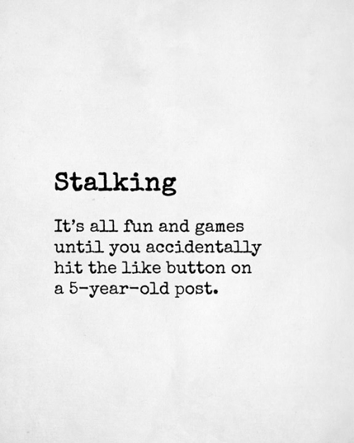 Stalking: Stalking  It's all fun and games  until you accidentally  hit the like button on  a 5-year-old post.