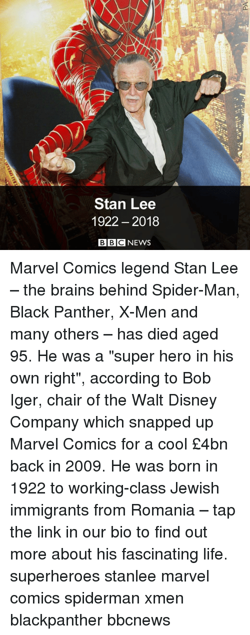 "Walt Disney: Stan Lee  1922- 2018  BBCNEWS Marvel Comics legend Stan Lee – the brains behind Spider-Man, Black Panther, X-Men and many others – has died aged 95. He was a ""super hero in his own right"", according to Bob Iger, chair of the Walt Disney Company which snapped up Marvel Comics for a cool £4bn back in 2009. He was born in 1922 to working-class Jewish immigrants from Romania – tap the link in our bio to find out more about his fascinating life. superheroes stanlee marvel comics spiderman xmen blackpanther bbcnews"
