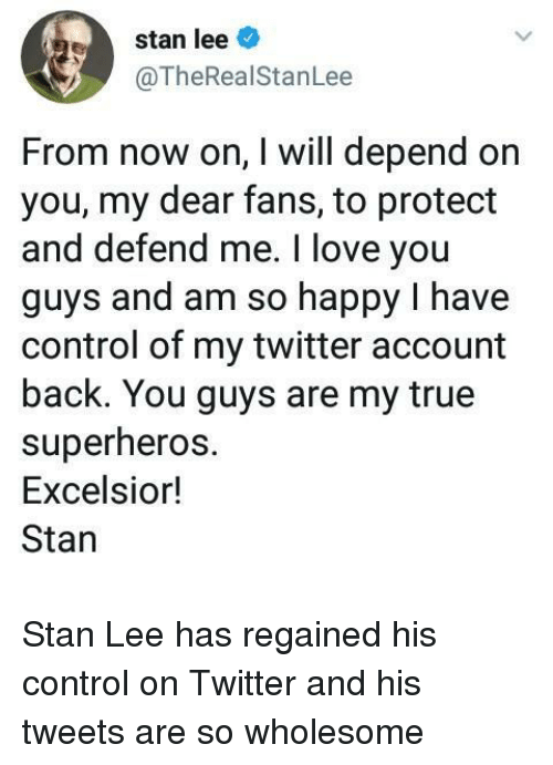 Love, Stan, and Stan Lee: stan lee  @TheRealStanLee  From now on, I will depend on  you, my dear fans, to protect  and defend me. I love you  guys and am so happy I have  control of my twitter account  back. You guys are my true  superheros  Excelsion!  Stan <p>Stan Lee has regained his control on Twitter and his tweets are so wholesome</p>