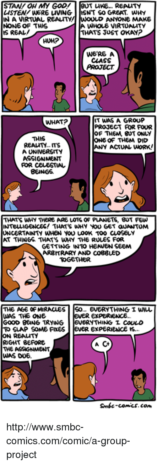 Smbc Comic: STAN OH MY GOD!  BUT LIKE... REALTY  LISTEN/WERE uVING  NT SO GREAT, WHY  NAVIRTUAL REALITY!  ANYONE MAKE  NONE OF THIS  A WHOLE VIRTUALITY  IS REAL!  THAT JUST OKAY?  WERE A  CLASS  PROJECT  IT WAS A GROUP  WHAT?  PROJECT ROR FOUR  OF THEM, BUT ONLY  THIS  ONE OF THEM DID  REALITY.  ANY ACTUAL WORK!  A UNIVERSITY  FOR CELESTIAL  BEINGS  THATS WHY THERE ARE LOTS OF PLANETS, BUT FEW  INTELLIGENCES! THATS WHY You GET GUANTUMA  UNCERTAINTY WHEN YOU LOOK TOO CLOSELY  GETTING INTO HEANEN SEEM  ARBITRARY AND CO88UED  TOGETHER.  THE AGE OF MIRACLES  So... EVERYTHING I WIL  WAS THE ONE  EVER EXPERIENCE.  GOOD BENG TRYING.  ERYTHINGL COULD  SLAP SOME FIXES  evER EXPERIENCE IS.  ON REALITY  RIGHT BEFORE  A  THE ASSIGNMENT  WAS DUE  Smbc-comics.com http://www.smbc-comics.com/comic/a-group-project