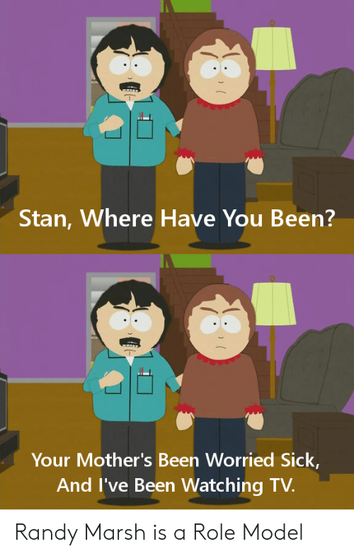 watching tv: Stan, Where Have You Been?  Your Mother's Been Worried Sick,  And I've Been Watching TV. Randy Marsh is a Role Model
