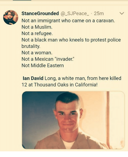 """brutality: StanceGrounded @_SJPeace 25m  Not an immigrant who came on a caravan.  Not a Muslim  Not a refugee.  Not a black man who kneels to protest police  brutality.  Not a woman  Not a Mexican """"invader.""""  Not Middle Eastern  lan David Long, a white man, from here killed  12 at Thousand Oaks in California!"""
