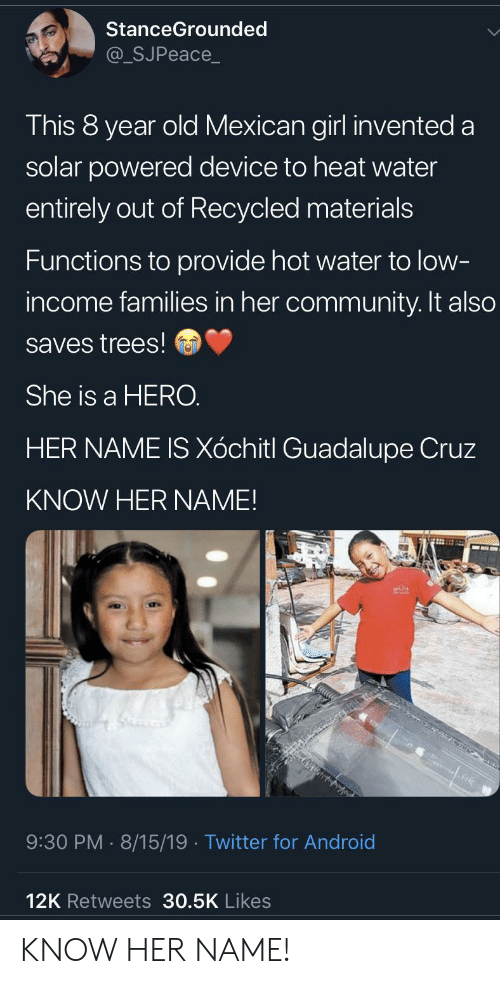Android, Community, and Twitter: StanceGrounded  @_SJPeace_  This 8 year old Mexican girl invented a  solar powered device to heat water  entirely out of Recycled materials  Functions to provide hot water to low-  income families in her community. It also  saves trees!  She is a HERO.  HER NAME IS Xóchitl Guadalupe Cruz  KNOW HER NAME!  9:30 PM 8/15/19. Twitter for Android  12K Retweets 30.5K Likes KNOW HER NAME!