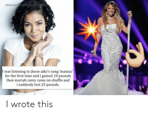 Mariah Carey, Lost, and Time: stancon  I was listening to jhene aiko's song 'maniac  for the first time and i gained 10 pounds  then mariah carey came on shuffle and  i suddenly lost 25 pounds. I wrote this
