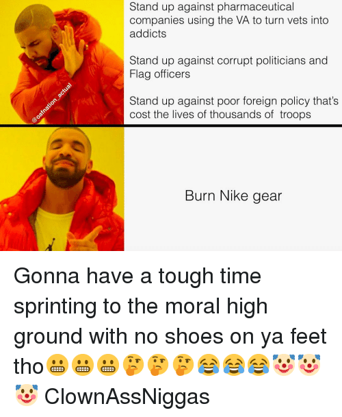 Memes, Nike, and Shoes: Stand up against pharmaceutical  companies using the VA to turn vets into  addicts  Stand up against corrupt politicians and  Flag officers  Stand up against poor foreign policy that's  cost the lives of thousands of troops  Burn Nike gear Gonna have a tough time sprinting to the moral high ground with no shoes on ya feet tho😬😬😬🤔🤔🤔😂😂😂🤡🤡🤡 ClownAssNiggas