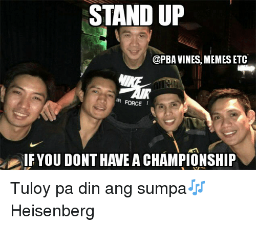 Vine Memes: STAND UP  @PBA VINES, MEMES ETC  IR FORCE  IF YOU DONT HAIEA CHAMPIONSHIP Tuloy pa din ang sumpa🎶  Heisenberg