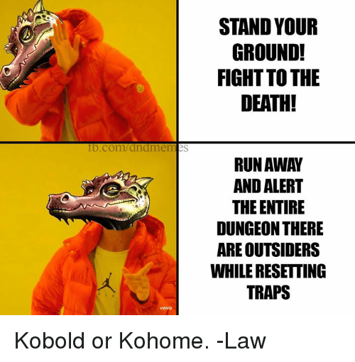Run, Death, and fb.com: STAND YOUR  GROUND!  FIGHT TO THE  DEATH!  0  fb.com/dndmemes  RUN AWAY  AND ALERT  THE ENTIRE  DUNGEON THERE  ARE OUTSIDERS  WHILE RESETTING  TRAPS Kobold or Kohome.   -Law