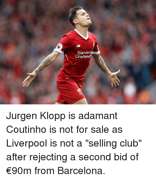 """Clubbing: Standard  Chartereo Jurgen Klopp is adamant Coutinho is not for sale as Liverpool is not a """"selling club"""" after rejecting a second bid of €90m from Barcelona."""