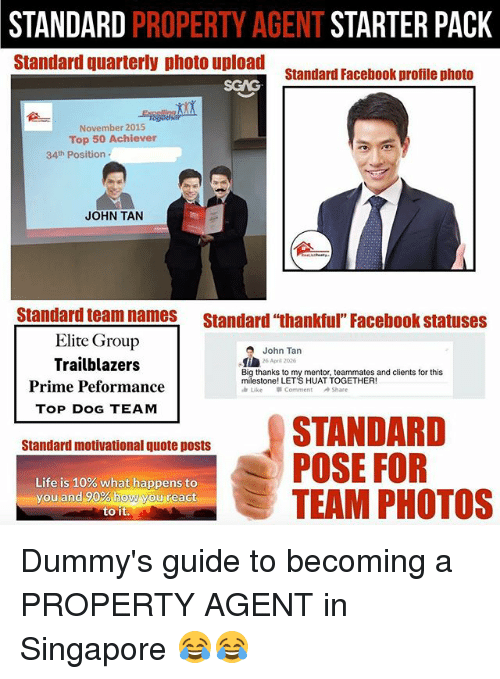 """Facebook, Life, and Memes: STANDARD PROPERTY AGENT STARTER PACK  Standard quarterly photo upload  standard Facebook profile photo  Senc  November 2015  Top 50 Achiever  34th Position  JOHN TAN  Standard team names Standard """"thankful Facebook statuses  Elite Group  Trailblazers  Prime Peformance  TOP DOG TEAM  John Tan  26 Apr 2026  Big thanks to my mentor, teammates and clients for this  milestone! LET'S HUAT TOGETHER!  Like  Comment  Share  Standard motivational quote posts  POSE FOR  . TEAM PHOTOS  Life is 10% what happens to  you and90%howMguireact  to it Dummy's guide to becoming a PROPERTY AGENT in Singapore 😂😂"""