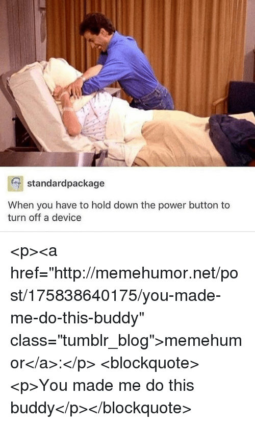 "Tumblr, Blog, and Http: standardpackage  When you have to hold down the power button to  turn off a device <p><a href=""http://memehumor.net/post/175838640175/you-made-me-do-this-buddy"" class=""tumblr_blog"">memehumor</a>:</p>  <blockquote><p>You made me do this buddy</p></blockquote>"