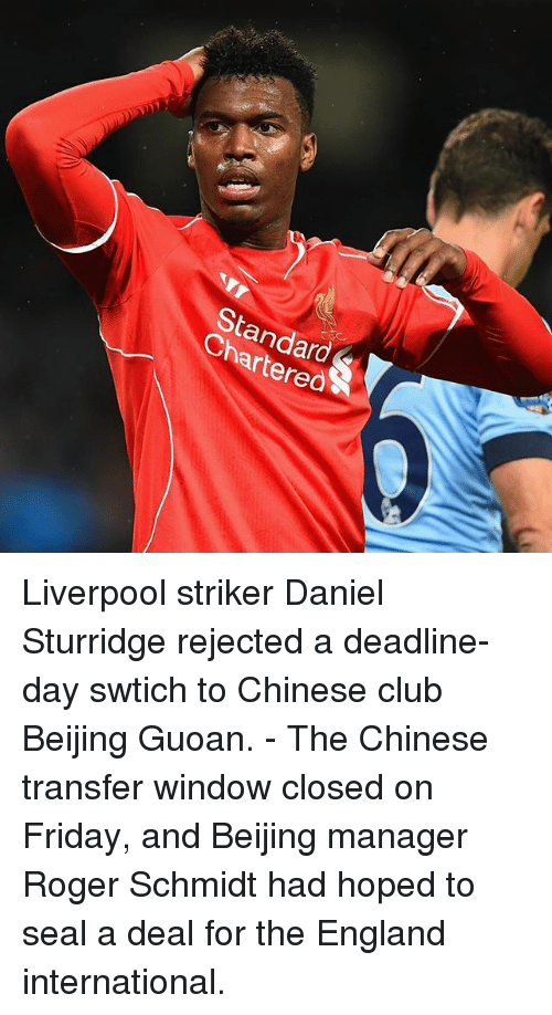 Rogered: StandardS  Chartered Liverpool striker Daniel Sturridge rejected a deadline-day swtich to Chinese club Beijing Guoan. - The Chinese transfer window closed on Friday, and Beijing manager Roger Schmidt had hoped to seal a deal for the England international.