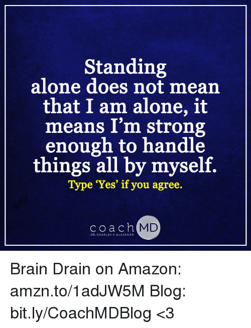 """brain drain: Standing  alone does not mean  that I am alone, it  means I'm strong  enough to handle  things all by myself.  Type """"Yes' if you agree.  coach  MD  DR.C ARLES F. GLASSMAN Brain Drain on Amazon: amzn.to/1adJW5M Blog: bit.ly/CoachMDBlog  <3"""