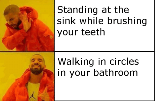 Circles, Teeth, and Walking: Standing at the  |sink while brushing  your teeth  Walking in circles  in your bathroom