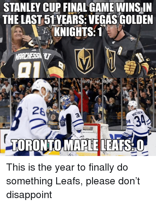 stanley cup: STANLEY CUP FINAL GAMEWINS IN  THE LAST 51 YEARS:VEGAS GOLDEN  KNIGHTS  ARCHESSA  LT  28  -TORONTOMAPLE LEAFS:O This is the year to finally do something Leafs, please don't disappoint
