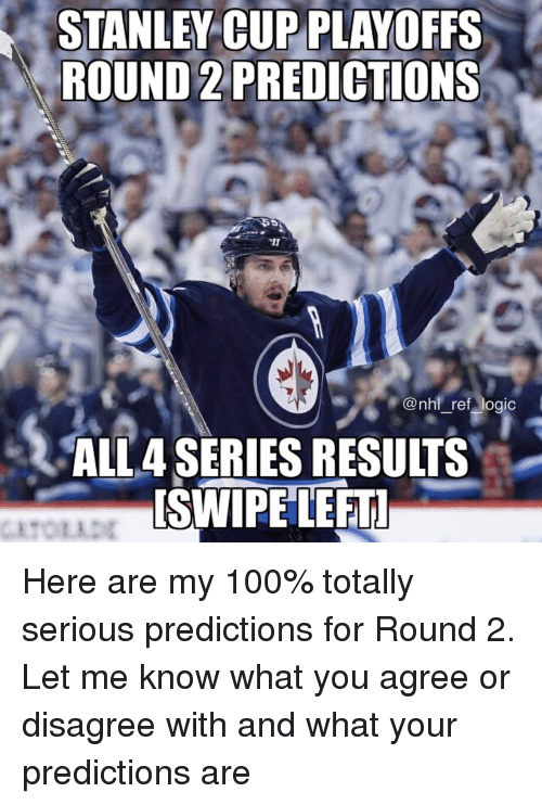 stanley cup: STANLEY CUP PLAYOFFS  ROUND 2 PREDICTIONS  @nhl ref logic  ALL4 SERIES RESULTS  SWIPE LEFT Here are my 100% totally serious predictions for Round 2. Let me know what you agree or disagree with and what your predictions are
