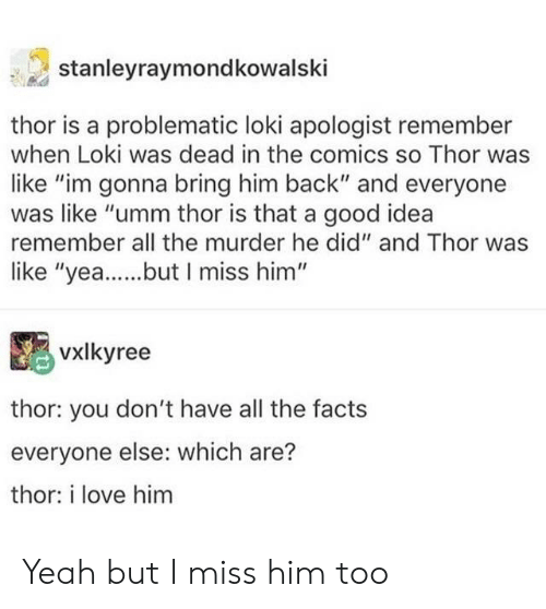 "uti: stanleyraymondkowalski  thor is a problematic loki apologist remember  when Loki was dead in the comics so Thor was  like ""im gonna bring him back"" and everyone  was like ""umm thor is that a good idea  remember all the murder he did"" and Thor was  like ""yea...utI miss him""  VXİkyree  thor: you don't have all the facts  everyone else: which are?  thor: i love him Yeah but I miss him too"