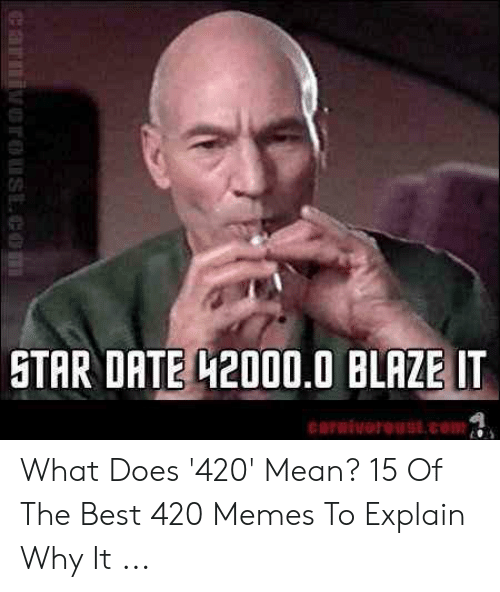 420 Mean: STAR DATE H2000.0 BLAZE IT What Does '420' Mean? 15 Of The Best 420 Memes To Explain Why It ...