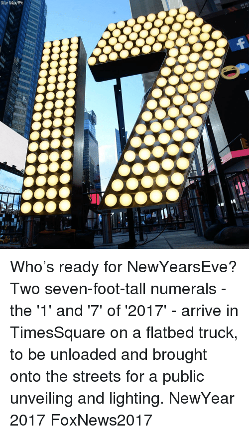 Newyearseve: Star MaxIPx Who's ready for NewYearsEve? Two seven-foot-tall numerals - the '1' and '7' of '2017' - arrive in TimesSquare on a flatbed truck, to be unloaded and brought onto the streets for a public unveiling and lighting. NewYear 2017 FoxNews2017