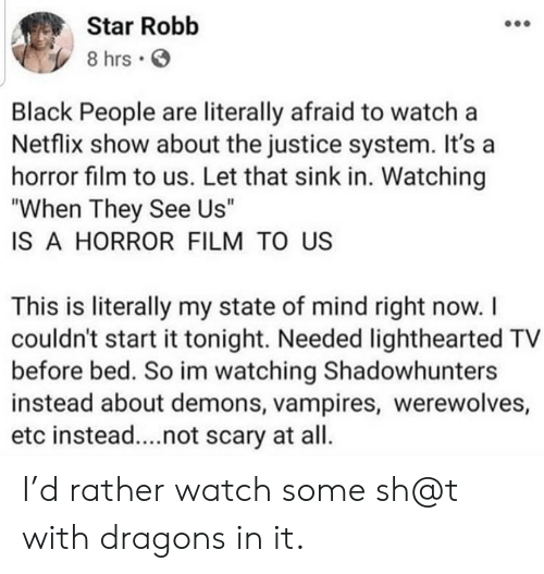 "Let That Sink In: Star Robb  8 hrs  Black People are literally afraid to watch a  Netflix show about the justice system. It's a  horror film to us. Let that sink in. Watching  ""When They See Us""  IS A HORROR FILM TO US  This is literally my state of mind right now. I  couldn't start it tonight. Needed lighthearted TV  before bed. So im watching Shadowhunters  instead about demons, vampires, werewolves,  etc instead....not scary at all. I'd rather watch some sh@t with dragons in it."