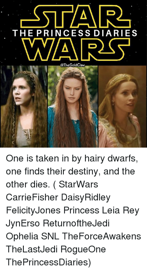 Princess Leia: -STAR  THE PRINCESS DIARIES  WARS  @The GoldClaw One is taken in by hairy dwarfs, one finds their destiny, and the other dies. ( StarWars CarrieFisher DaisyRidley FelicityJones Princess Leia Rey JynErso ReturnoftheJedi Ophelia SNL TheForceAwakens TheLastJedi RogueOne ThePrincessDiaries)