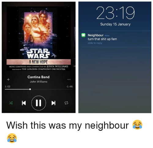John Williams: STAR.  WARS  A NEW HOPE  MUSICCOMPOSED AND CONDUCTED BY JOHN WILLIAMS  PERFORMEow THE LONDON SYMPHONY ORCHESTRA  Cantina Band  John Williams  -1:46  1:02  Sunday 15 January  Neighbour  n  turn that shit up fam  slide to reply Wish this was my neighbour 😂😂