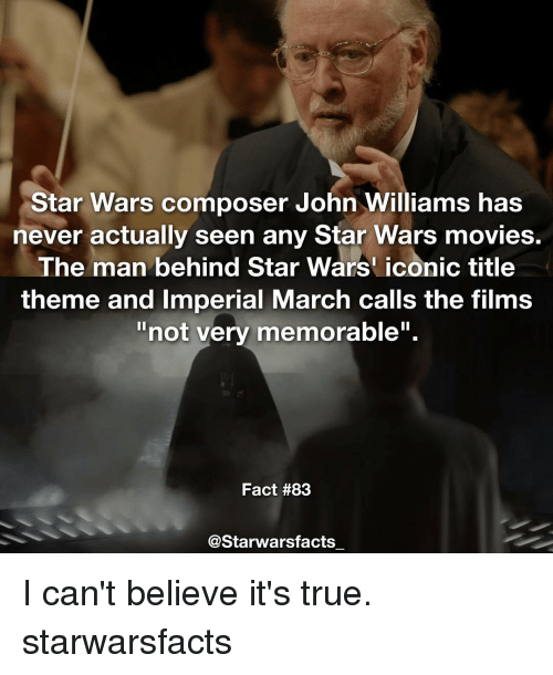 "John Williams: Star Wars composer John Williams has  never actually seen any Star Wars movies.  The man behind Star Wars iconic title  theme and Imperial March calls the films  not very memorable"".  Fact #83  @Starwarsfacts I can't believe it's true. starwarsfacts"