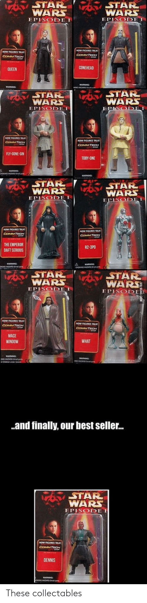 mace: STAR  WARS  EPISODE I  WARS  EPISODE I  NOW FIGURES TALK  COMM TECH  NOW FIGURES TALK!  COMMTECH  CONEHEAD  QUEEN  STAR  WARS  EPISODE I  STAR  WARS  NOW FICURES TALK!  NOW FIGURES TALK  COMMTECH  FLY-GONE-GIN  TOBY-ONE  STAR  WAR  EPISODE  STAR  WARS  DEI  NOW FIGURES TALK  COMMTECH  NOW FIGURES TALK  COMMTECH  HE EMPEROR  DAFT SERIOUS  R2-3PO  WARNING  STAR  WARSSTAR  WARS  EPISODEI  EPISODE I  NOW FIGURES TALK  CoMMTECH  NOW FIGURES TALK  COMMTECH  MACE  WINDOW  WHAT  WARNNG  WARNING  .and finally, our best seller...  STAR  WARS  EPISODE I  NOW FIGURES TALK  ComMTECH  DENNIS  WARNING These collectables
