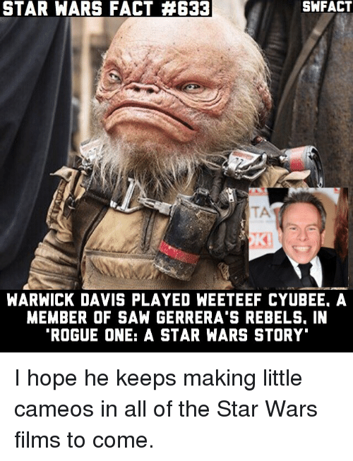 """warwick: STAR WARS FACT 34633  SWFACT  WARWICK DAVIS PLAYED WEETEEF CYUBEE. A  MEMBER OF SAN GERRERA'S REBELS. IN  """"ROGUE ONE: A STAR WARS STORY I hope he keeps making little cameos in all of the Star Wars films to come."""