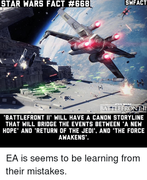 "Memes, Star Wars, and Canon: STAR WARS FACT #668  STAR WARS  BAT ELEFRONTH  BATTLEFRONT II"" WILL HAVE A CANON STORYLINE  THAT WILL BRIDGE THE EVENTS BETWEEN ""A NEW  HOPE AND RETURN OF THE JEDIT. AND THE FORCE  AWAKENS. EA is seems to be learning from their mistakes."
