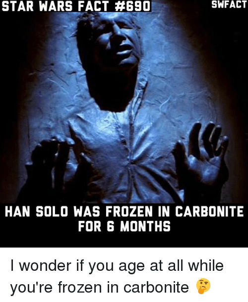 Hans Solo: STAR WARS FACT #690  HAN SOLO WAS FROZEN IN CARBONITE  FOR 6 MONTHS I wonder if you age at all while you're frozen in carbonite 🤔