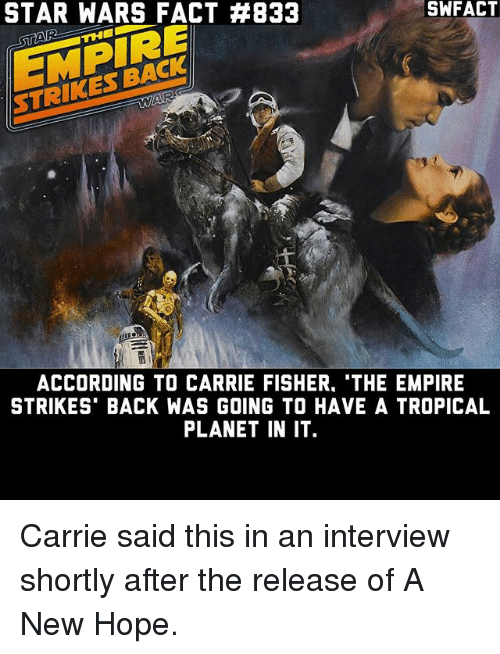 Carrie Fisher, Empire, and Memes: STAR WARS FACT #833  THE  ACCORDING TO CARRIE FISHER. THE EMPIRE  STRIKES BACK WAS GOING TO HAVE A TROPICAL  PLANET IN IT Carrie said this in an interview shortly after the release of A New Hope.