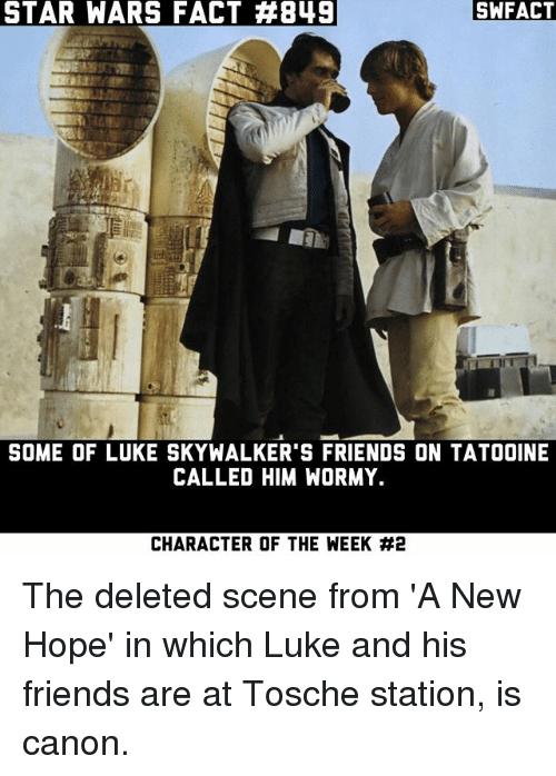 Friends, Memes, and Star Wars: STAR WARS FACT #849  SWFACT  SOME OF LUKE SKYWALKER'S FRIENDS ON TATOOINE  CALLED HIM WORMY.  CHARACTER OF THE WEEK The deleted scene from 'A New Hope' in which Luke and his friends are at Tosche station, is canon.