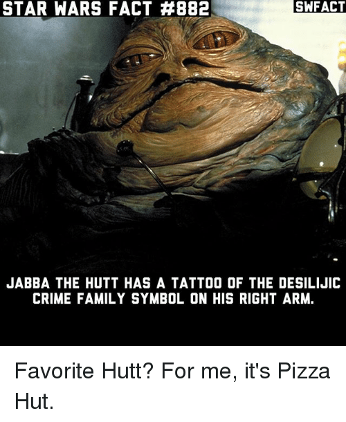 starly: STAR WARS FACT #882  SWFACT  JABBA THE HUTT HAS A TATTOO OF THE DESILIJIC  CRIME FAMILY SYMBOL ON HIS RIGHT ARM. Favorite Hutt? For me, it's Pizza Hut.