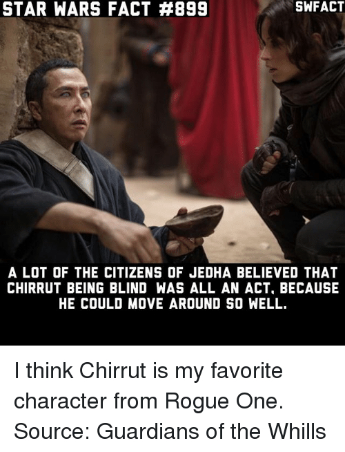 rogue-one: STAR WARS FACT #899  SWFACT  A LOT OF THE CITIZENS OF JEDHA BELIEVED THAT  CHIRRUT BEING BLIND WAS ALL AN ACT, BECAUSE  HE COULD MOVE AROUND SO WELL. I think Chirrut is my favorite character from Rogue One. Source: Guardians of the Whills