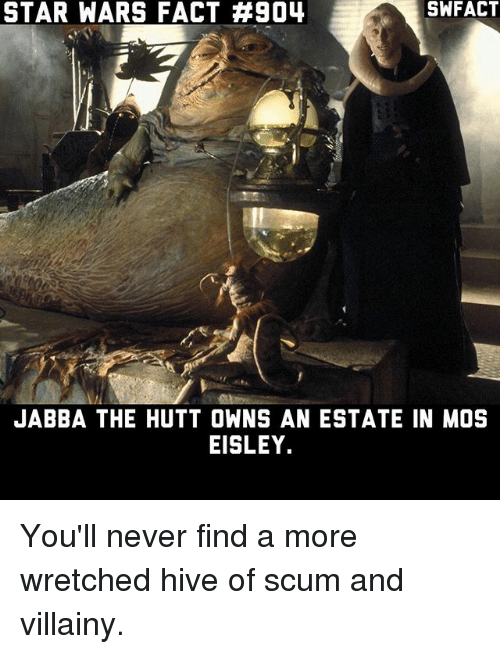 mos eisley: STAR WARS FACT #904  SWFACT  JABBA THE HUTT OWNS AN ESTATE IN MOS  EISLEY. You'll never find a more wretched hive of scum and villainy.