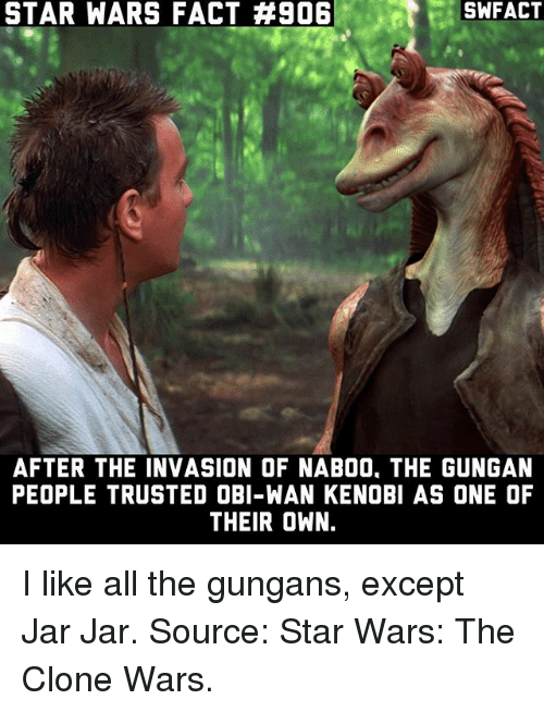Obi-Wan Kenobi: STAR WARS FACT #906  SWFACT  AFTER THE INVASION OF NAB00, THE GUNGAN  PEOPLE TRUSTED OBI-WAN KENOBI AS ONE OF  THEIR OWN. I like all the gungans, except Jar Jar. Source: Star Wars: The Clone Wars.