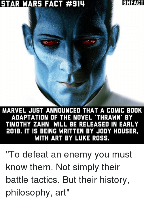 "thrawn: STAR WARS FACT #914  SWFACT  MARVEL JUST ANNOUNCED THAT A COMIC BOOK  ADAPTATION OF THE NOVEL 'THRAWN' BY  TIMOTHY ZAHN WILL BE RELEASED IN EARLY  2018. IT IS BEING WRITTEN BY JODY HOUSER.  WITH ART BY LUKE ROSS. ""To defeat an enemy you must know them. Not simply their battle tactics. But their history, philosophy, art"""