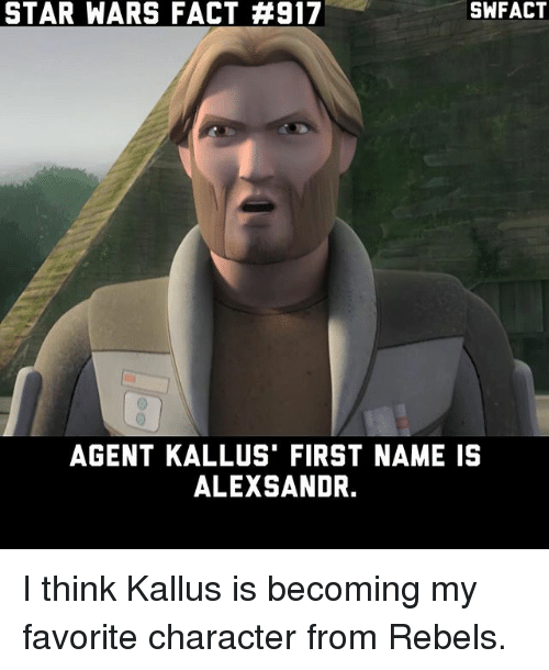 Favorite Character: STAR WARS FACT #917  SWFACT  AGENT KALLUS' FIRST NAME IS  ALEXSANDR. I think Kallus is becoming my favorite character from Rebels.