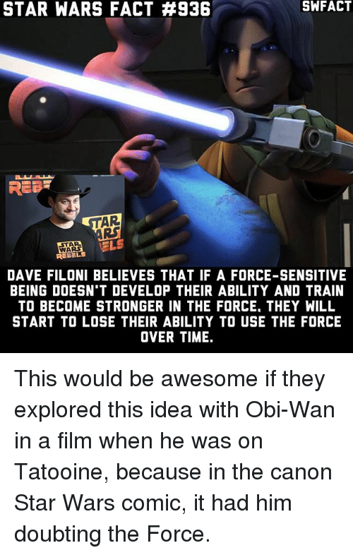 develope: STAR WARS FACT #936  SWFACT  REE  AR  RS  ARS  REBELS  DAVE FILONI BELIEVES THAT IF A FORCE-SENSITIVE  BEING DOESN'T DEVELOP THEIR ABILITY AND TRAIN  TO BECOME STRONGER IN THE FORCE. THEY WILL  START TO LOSE THEIR ABILITY TO USE THE FORCE  OVER TIME. This would be awesome if they explored this idea with Obi-Wan in a film when he was on Tatooine, because in the canon Star Wars comic, it had him doubting the Force.