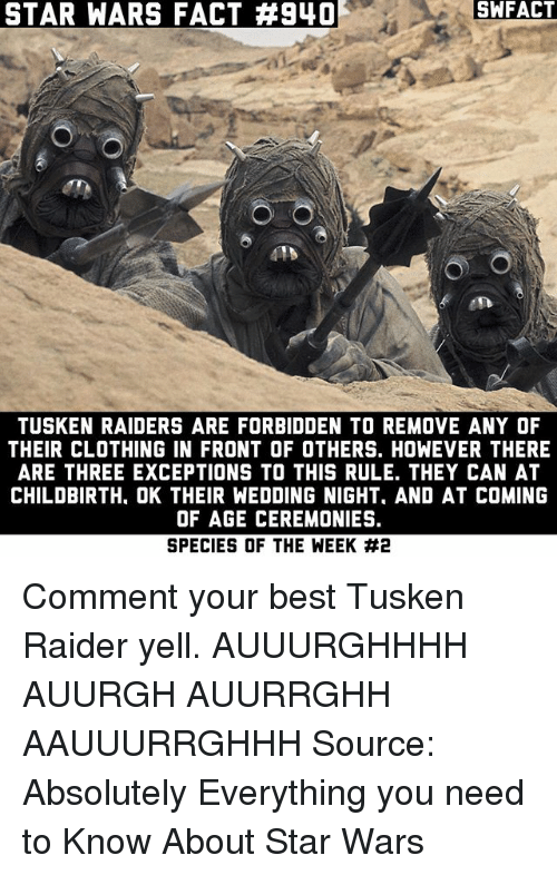 yelle: STAR WARS FACT #940  SWFACT  415  TUSKEN RAIDERS ARE FORBIDDEN TO REMOVE ANY OF  THEIR CLOTHING IN FRONT OF OTHERS. HOWEVER THERE  ARE THREE EXCEPTIONS TO THIS RULE. THEY CAN AT  CHILDBIRTH, OK THEIR WEDDING NIGHT, AND AT COMING  OF AGE CEREMONIES.  SPECIES OF THE WEEK Comment your best Tusken Raider yell. AUUURGHHHH AUURGH AUURRGHH AAUUURRGHHH Source: Absolutely Everything you need to Know About Star Wars