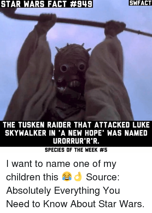 "A New Hope: STAR WARS FACT #949  SWFACT  THE TUSKEN RAIDER THAT ATTACKED LUKE  SKYWALKER IN ""A NEW HOPE WAS NAMED  URORRUR R R.  SPECIES OF THE WEEK I want to name one of my children this 😂👌 Source: Absolutely Everything You Need to Know About Star Wars."